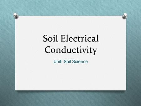 Soil Electrical Conductivity Unit: Soil Science. Objectives O Define: electrical conductivity, cation-exchange-capacity, dS/m, EC e method, EC 1:1 method,