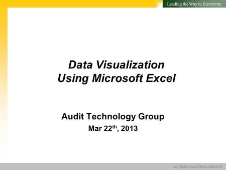 SOUTHERN CALIFORNIA EDISON® Leading the Way in Electricity Data Visualization Using Microsoft Excel Audit Technology Group Mar 22 th, 2013.