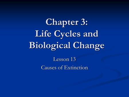 Chapter 3: Life Cycles and Biological Change Lesson 13 Causes of Extinction.