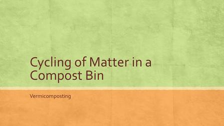 Cycling of Matter in a Compost Bin Vermicomposting.