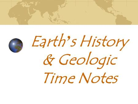 Earth ' s History & Geologic Time Notes. How Changes Occur on the Earth Plate Tectonics: theory of how Earth's tectonic _______ move and ________ in _______.