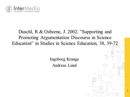 "1 Duschl, R & Osborne, J. 2002. ""Supporting and Promoting Argumentation Discourse in Science Education"" in Studies in Science Education, 38, 39-72 Ingeborg."
