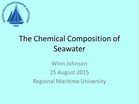 The Chemical Composition of Seawater Winn Johnson 25 August 2015 Regional Maritime University.