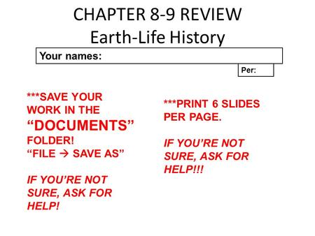 "CHAPTER 8-9 REVIEW Earth-Life History Your names: Per: ***SAVE YOUR WORK IN THE ""DOCUMENTS"" FOLDER! ""FILE  SAVE AS"" IF YOU'RE NOT SURE, ASK FOR HELP!"