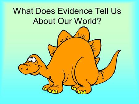 What Does Evidence Tell Us About Our World?. This six weeks, we can learn about evidence by looking at many different things in our world.