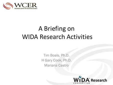 Research A Briefing on WIDA Research Activities Tim Boals, Ph.D. H Gary Cook, Ph.D. Mariana Castro.