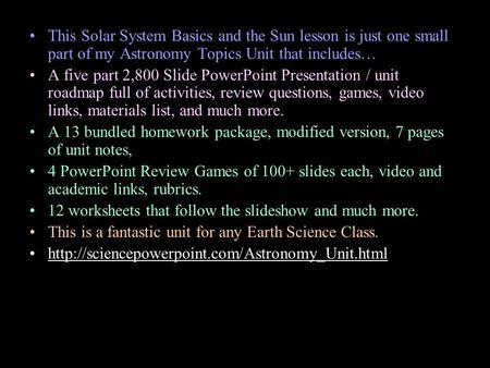 This Solar System Basics and the Sun lesson is just one small part of my Astronomy Topics Unit that includes… A five part 2,800 Slide PowerPoint Presentation.