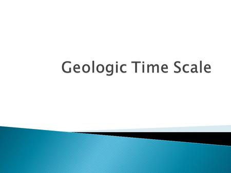  Geologic Time Scale – a timeline of Earth's History divided into periods of time by major events or changes on Earth What do we call these major events.