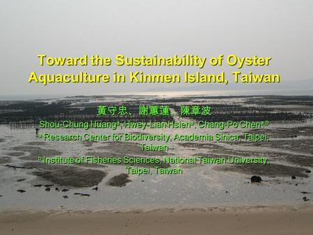 Toward the Sustainability of Oyster Aquaculture in Kinmen Island, Taiwan 黃守忠、謝蕙蓮、陳章波 Shou-Chung Huang a, Hwey-Lian Hsieh a, Chang-Po Chen a,b a Research.
