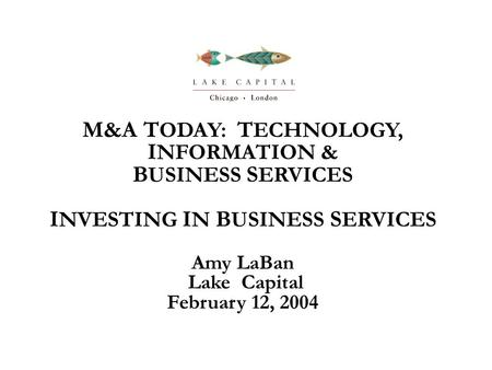 M&A T ODAY: T ECHNOLOGY, I NFORMATION & B USINESS S ERVICES I NVESTING I N B USINESS S ERVICES Amy LaBan Lake Capital February 12, 2004.