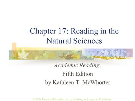 © 2004 Pearson Education, Inc., publishing as Longman Publishers Chapter 17: Reading in the Natural Sciences Academic Reading, Fifth Edition by Kathleen.