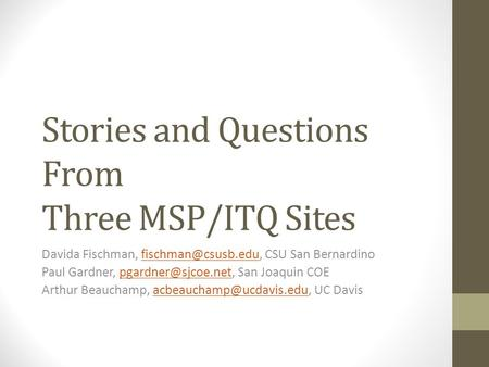 Stories and Questions From Three MSP/ITQ Sites Davida Fischman, CSU San Paul Gardner,