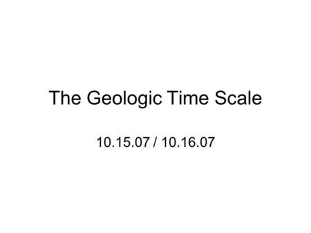 The Geologic Time Scale 10.15.07 / 10.16.07. Correlation Using rock formations and fossil types to relate geologic materials from different regions.