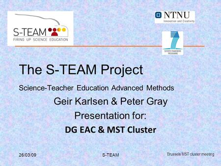 Brussels MST cluster meeting 26/03/09S-TEAM The S-TEAM Project Science-Teacher Education Advanced Methods Geir Karlsen & Peter Gray Presentation for: DG.