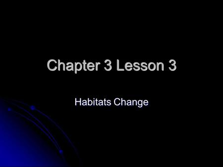 Chapter 3 Lesson 3 Habitats Change. How do Habitats Change? Habitats can change from natural causes. Habitats can change from natural causes. Floods,