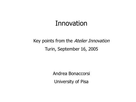 Innovation Key points from the Atelier Innovation Turin, September 16, 2005 Andrea Bonaccorsi University of Pisa.