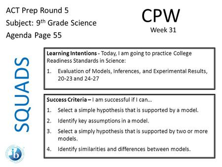 SQUADS ACT Prep Round 5 Subject: 9 th Grade Science Agenda Page 55 Learning Intentions - Today, I am going to practice College Readiness Standards in Science: