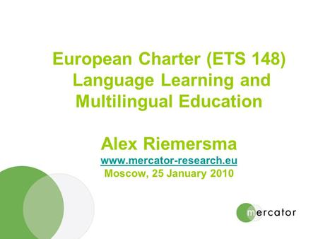 European Charter (ETS 148) Language Learning and Multilingual Education Alex Riemersma www.mercator-research.eu Moscow, 25 January 2010 www.mercator-research.eu.