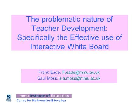 Centre for Mathematics Education The problematic nature of Teacher Development: Specifically the Effective use of Interactive White Board Frank Eade.