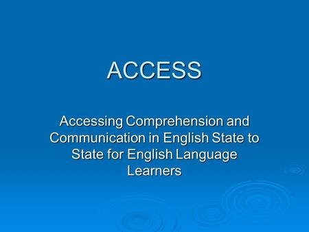 ACCESS Accessing Comprehension and Communication in English State to State for English Language Learners.