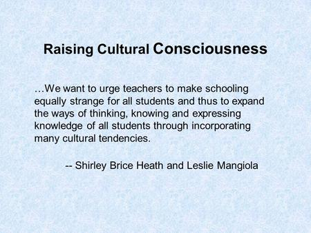 Raising Cultural Consciousness …We want to urge teachers to make schooling equally strange for all students and thus to expand the ways of thinking, knowing.