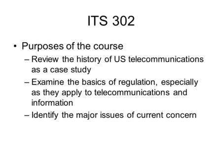 ITS 302 Purposes of the course –Review the history of US telecommunications as a case study –Examine the basics of regulation, especially as they apply.