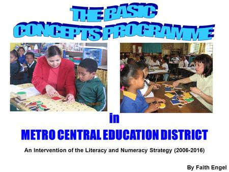 In METRO CENTRAL EDUCATION DISTRICT An Intervention of the Literacy and Numeracy Strategy (2006-2016) By Faith Engel.