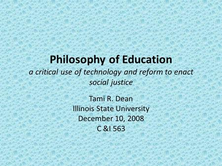 Philosophy of Education a critical use of technology and reform to enact social justice Tami R. Dean Illinois State University December 10, 2008 C &I 563.
