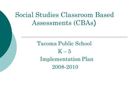 Social Studies Classroom Based Assessments (CBAs ) Tacoma Public School K – 5 Implementation Plan 2008-2010.