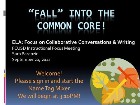 ELA: Focus on Collaborative Conversations & Writing FCUSD Instructional Focus Meeting Sara Parenzin September 20, 2012 Welcome! Please sign in and start.