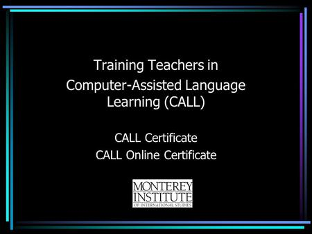 Training Teachers in Computer-Assisted Language Learning (CALL) CALL Certificate CALL Online Certificate.