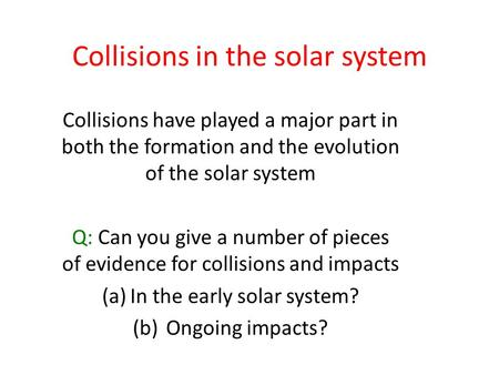 Collisions in the solar system Collisions have played a major part in both the formation and the evolution of the solar system Q: Can you give a number.