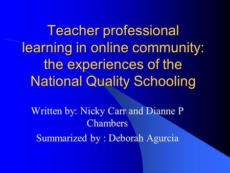 Teacher professional learning in online community: the experiences of the National Quality Schooling Written by: Nicky Carr and Dianne P Chambers Summarized.