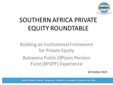 SOUTHERN AFRICA PRIVATE EQUITY ROUNDTABLE Building an Institutional Framework for Private Equity Botswana Public Officers Pension Fund (BPOPF) Experience.