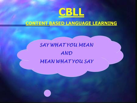 CBLL CONTENT BASED LANGUAGE LEARNING SAY WHAT YOU MEAN AND MEAN WHAT YOU SAY.