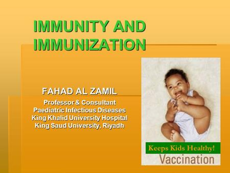IMMUNITY <strong>AND</strong> IMMUNIZATION FAHAD AL ZAMIL Professor & Consultant Paediatric Infectious Diseases King Khalid University Hospital King Saud University, Riyadh.