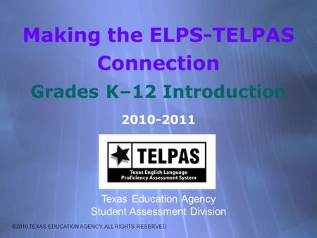 Making the ELPS-TELPAS Connection Grades K–12 Introduction 2010-2011 Texas Education Agency Student Assessment Division ©2010 TEXAS EDUCATION AGENCY. ALL.