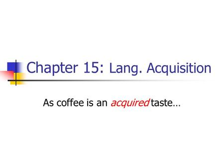 Chapter 12: 2 nd Lang. Acq. As coffee is an ACQUIRED taste ...