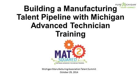 Building a Manufacturing Talent Pipeline with Michigan Advanced Technician Training Michigan Manufacturing Association Talent Summit October 29, 2014.