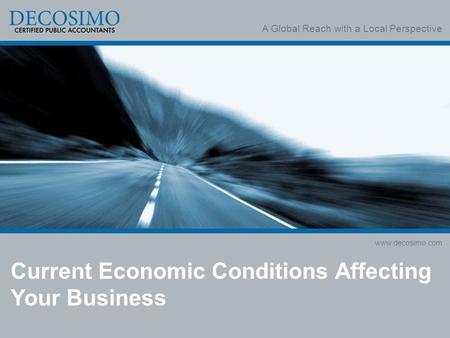 A Global Reach with a Local Perspective www.decosimo.com Current Economic Conditions Affecting Your Business.