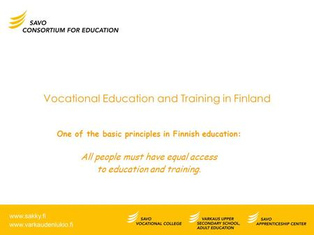 Vocational Education and Training in Finland One of the basic principles in Finnish education: All people must have equal access to education and training.