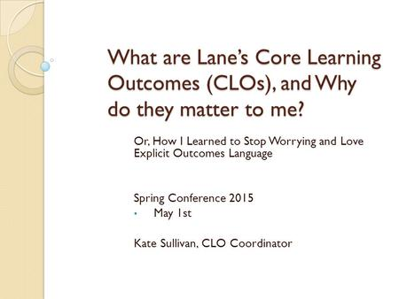 What are Lane's Core Learning Outcomes (CLOs), and Why do they matter to me? Or, How I Learned to Stop Worrying and Love Explicit Outcomes Language Spring.