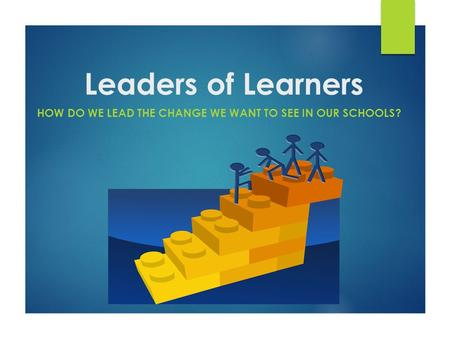 Leaders of Learners HOW DO WE LEAD THE CHANGE WE WANT TO SEE IN OUR SCHOOLS?