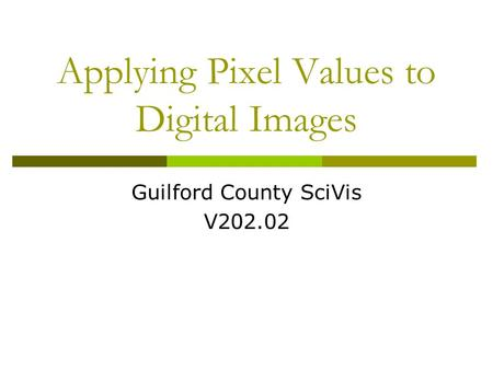 Guilford County SciVis V202.02 Applying Pixel Values to Digital Images.
