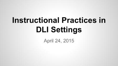 Instructional Practices in DLI Settings April 24, 2015.