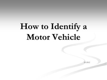 How to Identify a Motor Vehicle 01-2012. Objectives Identify the make and model of suspect vehicle Identify the make and model of suspect vehicle Describe.