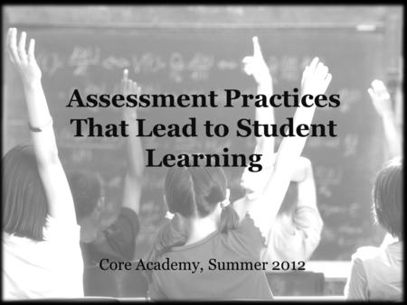 Assessment Practices That Lead to Student Learning Core Academy, Summer 2012.