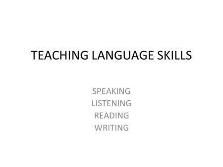TEACHING LANGUAGE SKILLS SPEAKING LISTENING READING WRITING.