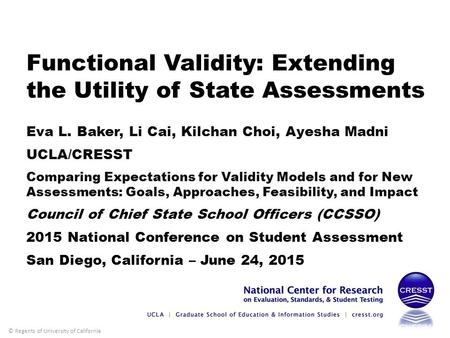 © Regents of University of California 1 Functional Validity: Extending the Utility of State Assessments Eva L. Baker, Li Cai, Kilchan Choi, Ayesha Madni.