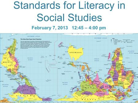Standards for Literacy in Social Studies February 7, 2013 12:45 – 4:00 pm.